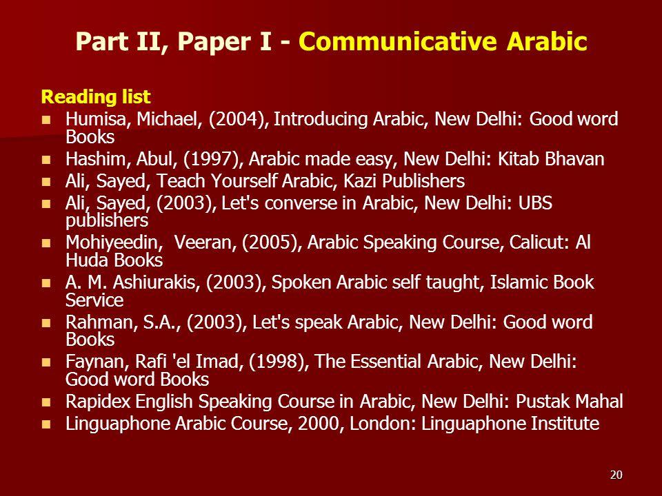 20 Part II, Paper I - Communicative Arabic Reading list Humisa, Michael, (2004), Introducing Arabic, New Delhi: Good word Books Hashim, Abul, (1997),