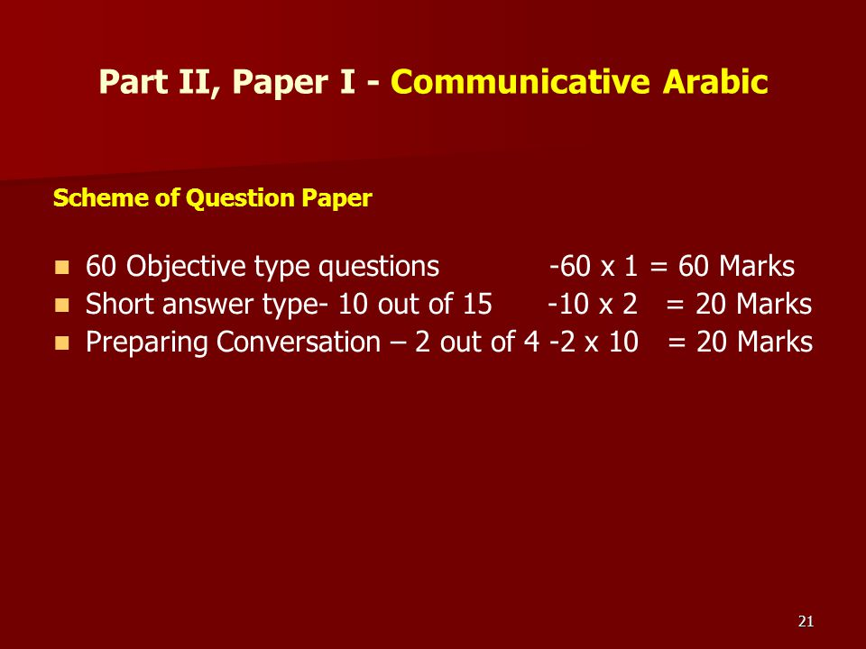 21 Part II, Paper I - Communicative Arabic Scheme of Question Paper 60 Objective type questions -60 x 1 = 60 Marks Short answer type- 10 out of 15 -10