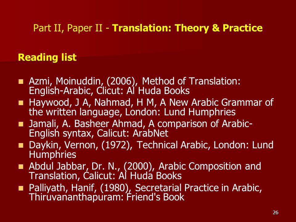 26 Part II, Paper II - Translation: Theory & Practice Reading list Azmi, Moinuddin, (2006), Method of Translation: English-Arabic, Clicut: Al Huda Boo