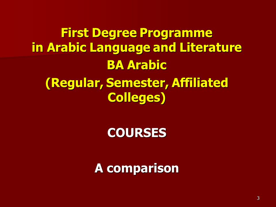 First Degree Programme in Arabic Language and Literature BA Arabic (Regular, Semester, Affiliated Colleges) COURSES A comparison 3