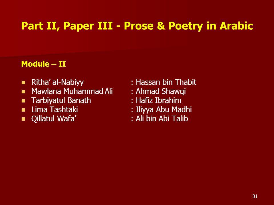 31 Part II, Paper III - Prose & Poetry in Arabic Module – II Ritha' al-Nabiyy: Hassan bin Thabit Mawlana Muhammad Ali: Ahmad Shawqi Tarbiyatul Banath: