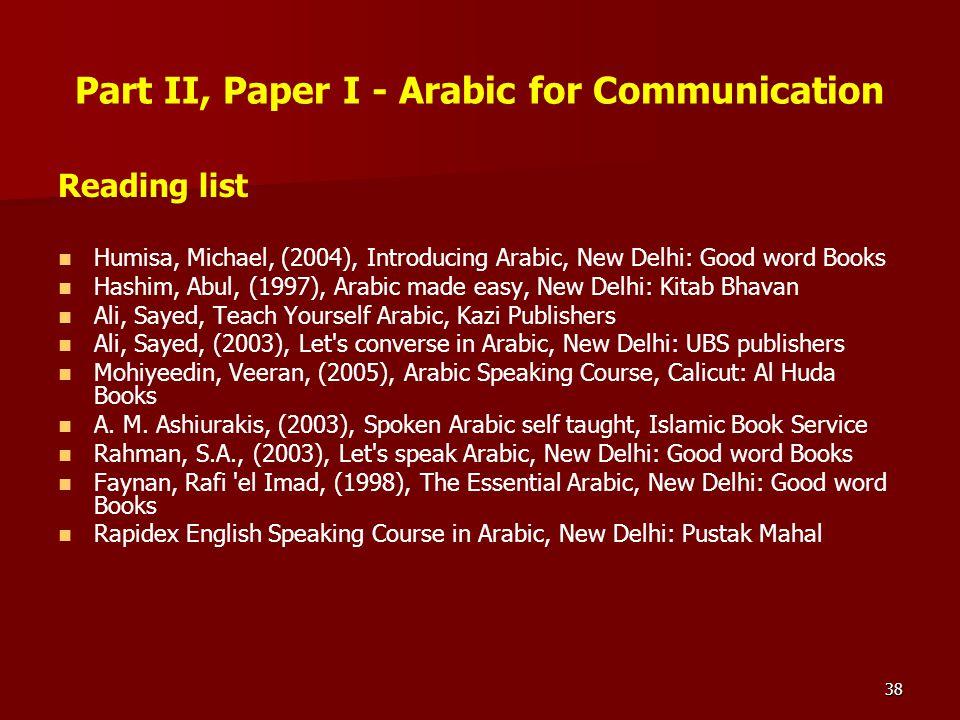 38 Part II, Paper I - Arabic for Communication Reading list Humisa, Michael, (2004), Introducing Arabic, New Delhi: Good word Books Hashim, Abul, (199