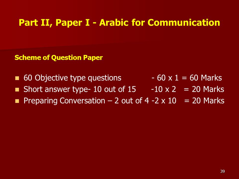 39 Part II, Paper I - Arabic for Communication Scheme of Question Paper 60 Objective type questions - 60 x 1 = 60 Marks Short answer type- 10 out of 1