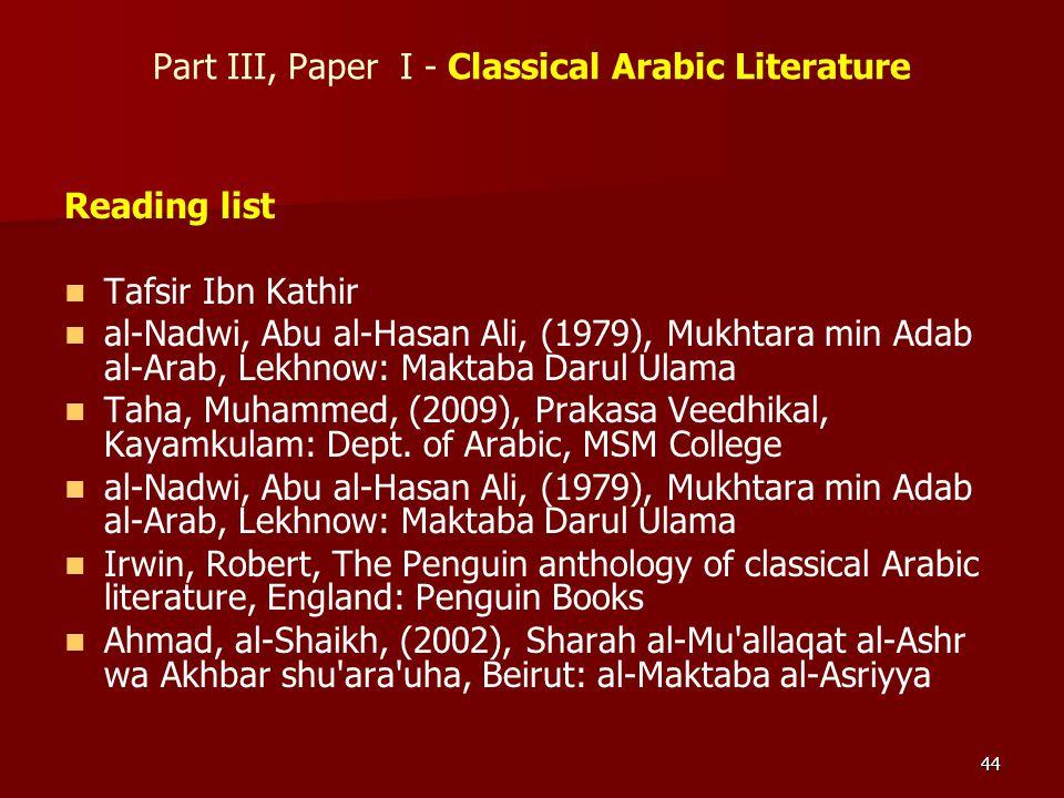 44 Part III, Paper I - Classical Arabic Literature Reading list Tafsir Ibn Kathir al-Nadwi, Abu al-Hasan Ali, (1979), Mukhtara min Adab al-Arab, Lekhn