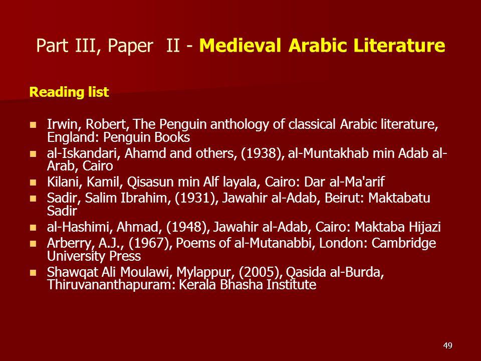 49 Part III, Paper II - Medieval Arabic Literature Reading list Irwin, Robert, The Penguin anthology of classical Arabic literature, England: Penguin