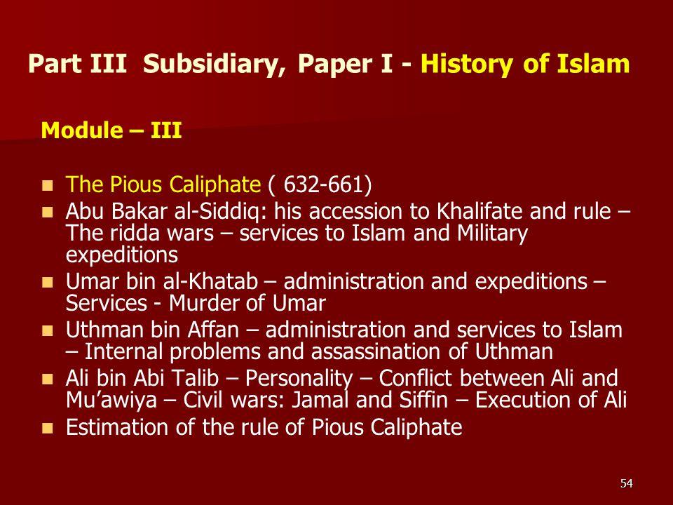 54 Part III Subsidiary, Paper I - History of Islam Module – III The Pious Caliphate ( 632-661) Abu Bakar al-Siddiq: his accession to Khalifate and rul