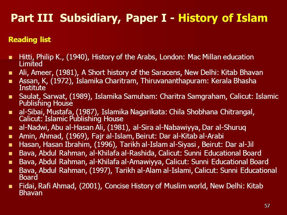 57 Part III Subsidiary, Paper I - History of Islam Reading list Hitti, Philip K., (1940), History of the Arabs, London: Mac Millan education Limited A