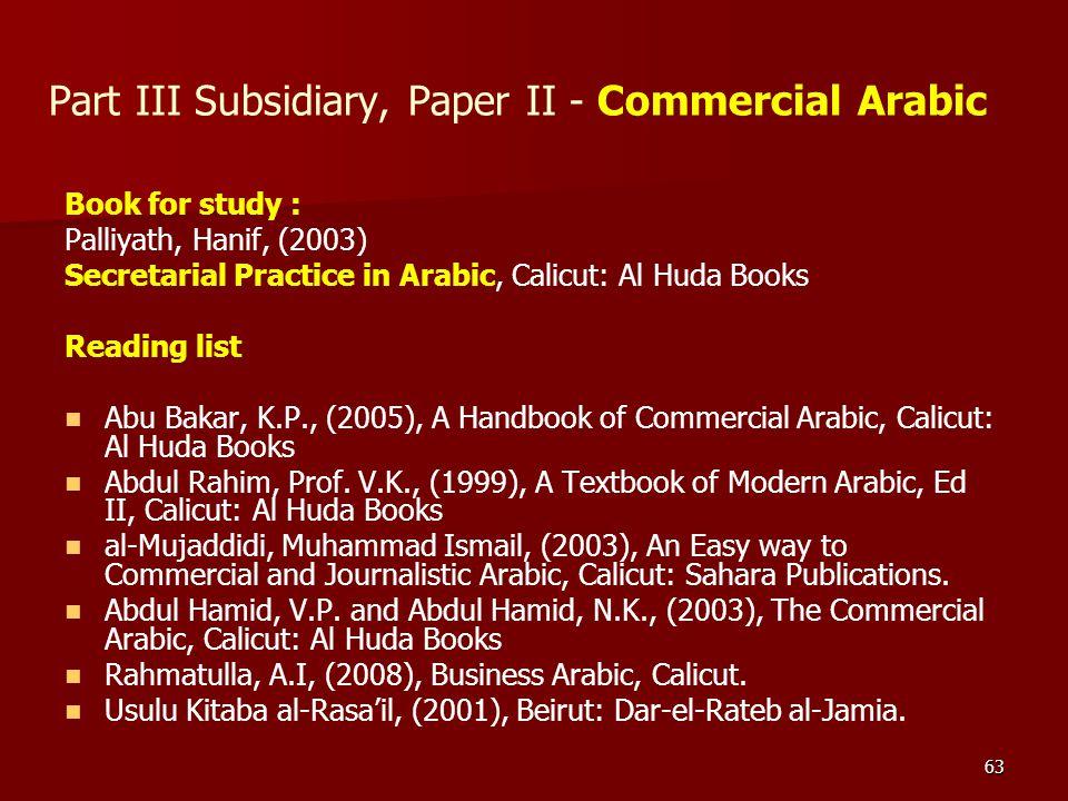 63 Part III Subsidiary, Paper II - Commercial Arabic Book for study : Palliyath, Hanif, (2003) Secretarial Practice in Arabic, Calicut: Al Huda Books