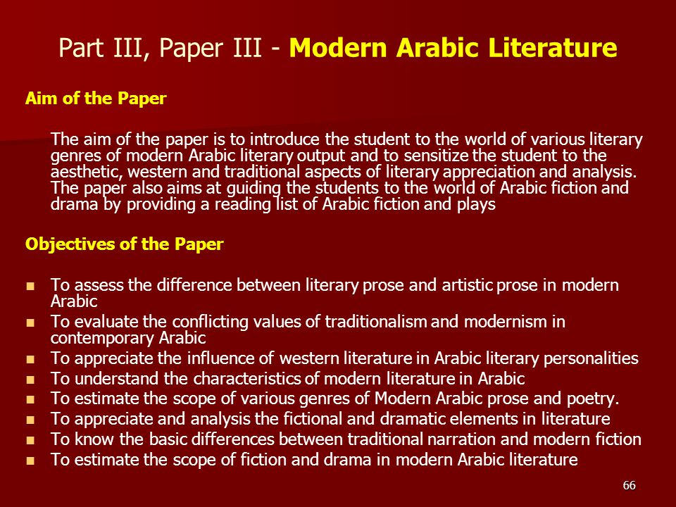 66 Part III, Paper III - Modern Arabic Literature Aim of the Paper The aim of the paper is to introduce the student to the world of various literary g