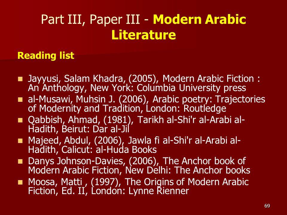 69 Part III, Paper III - Modern Arabic Literature Reading list Jayyusi, Salam Khadra, (2005), Modern Arabic Fiction : An Anthology, New York: Columbia
