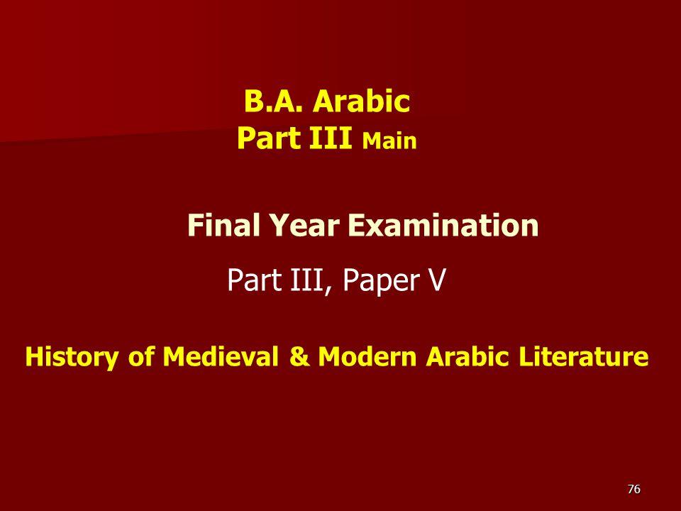 76 Final Year Examination Part III, Paper V History of Medieval & Modern Arabic Literature B.A. Arabic Part III Main