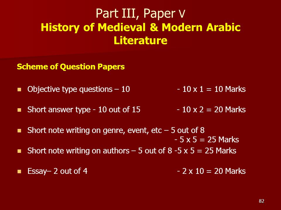 82 Part III, Paper V History of Medieval & Modern Arabic Literature Scheme of Question Papers Objective type questions – 10 - 10 x 1 = 10 Marks Short