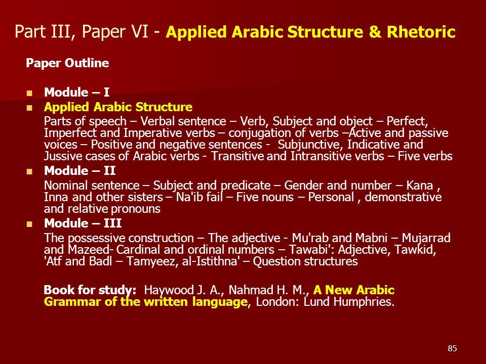 85 Part III, Paper VI - Applied Arabic Structure & Rhetoric Paper Outline Module – I Applied Arabic Structure Parts of speech – Verbal sentence – Verb