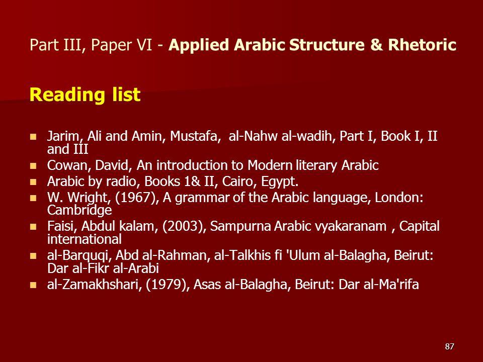87 Reading list Jarim, Ali and Amin, Mustafa, al-Nahw al-wadih, Part I, Book I, II and III Cowan, David, An introduction to Modern literary Arabic Ara