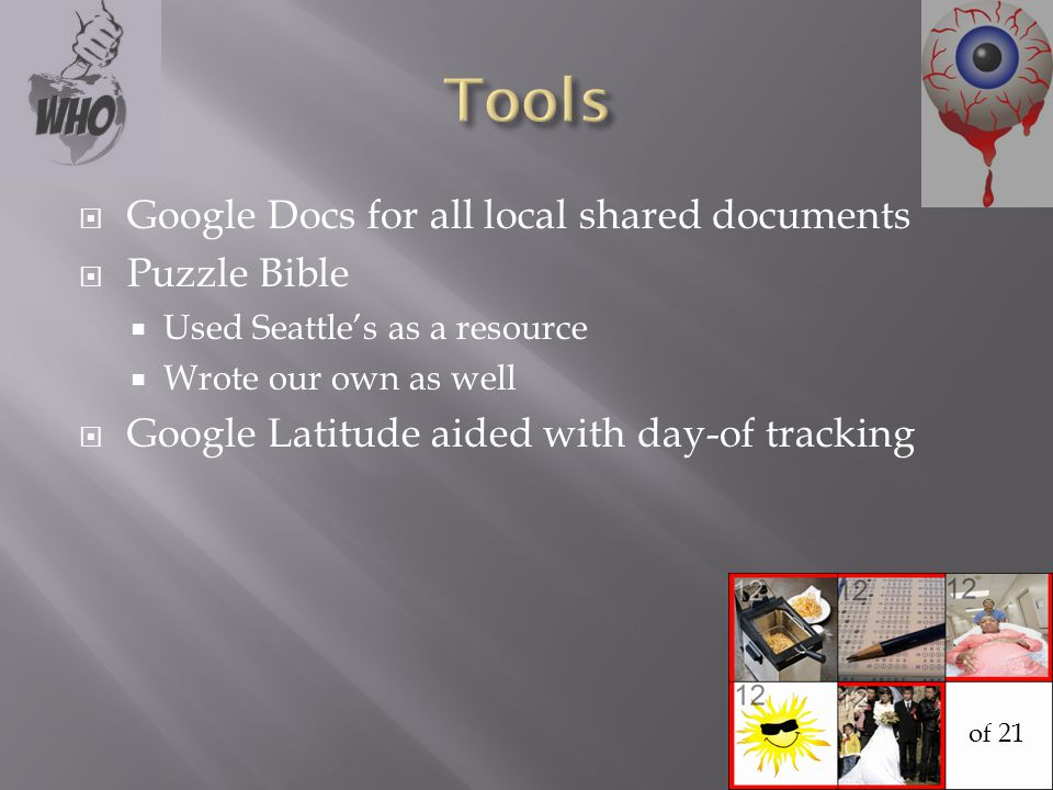  Google Docs for all local shared documents  Puzzle Bible  Used Seattle's as a resource  Wrote our own as well  Google Latitude aided with day-of tracking of 21