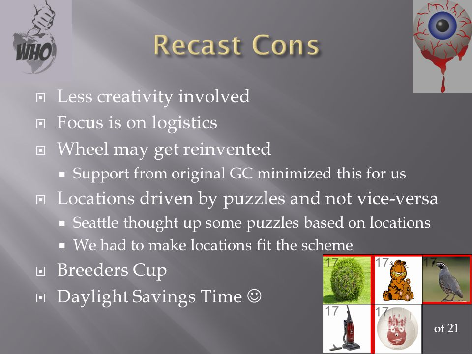  Less creativity involved  Focus is on logistics  Wheel may get reinvented  Support from original GC minimized this for us  Locations driven by puzzles and not vice-versa  Seattle thought up some puzzles based on locations  We had to make locations fit the scheme  Breeders Cup  Daylight Savings Time of 21