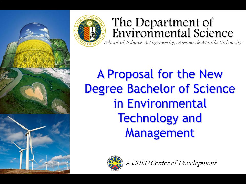 The Department of Environmental Science School of Science & Engineering, Ateneo de Manila University A Proposal for the New Degree Bachelor of Science in Environmental Technology and Management A CHED Center of Development