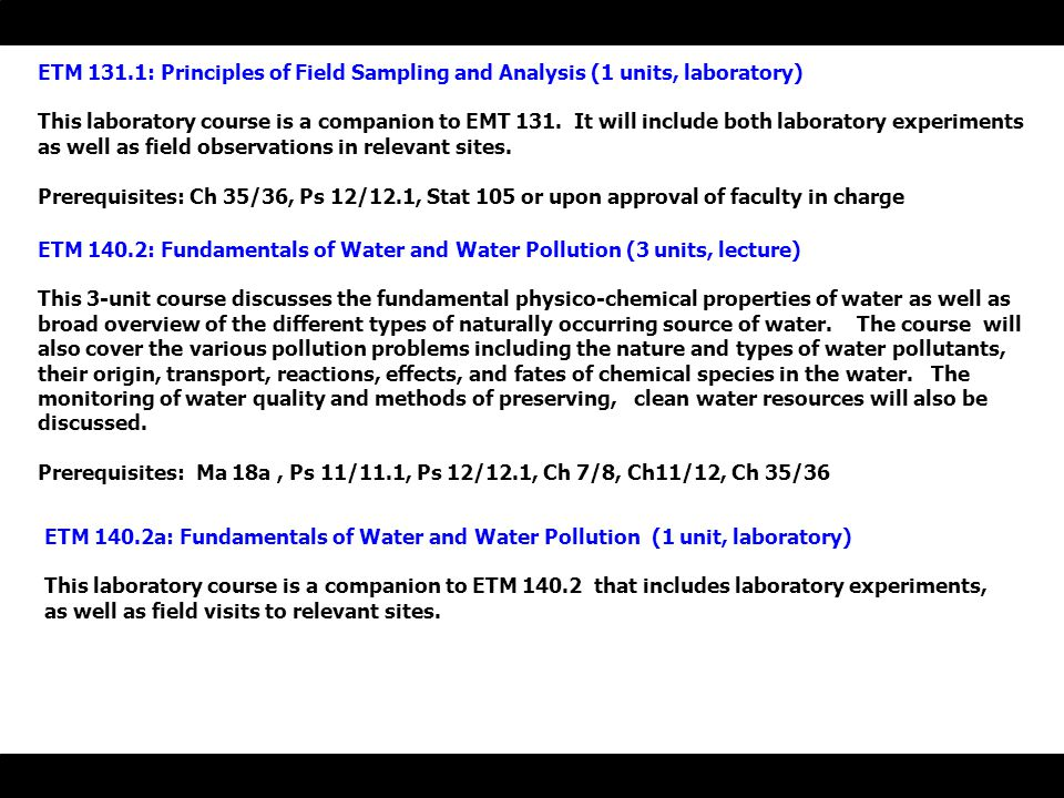 ETM 131.1: Principles of Field Sampling and Analysis (1 units, laboratory) This laboratory course is a companion to EMT 131.