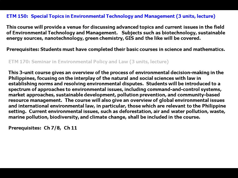 ETM 150: Special Topics in Environmental Technology and Management (3 units, lecture) This course will provide a venue for discussing advanced topics and current issues in the field of Environmental Technology and Management.