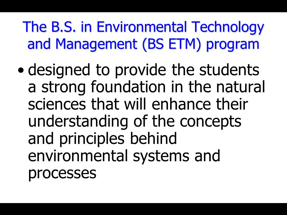 The B.S. in Environmental Technology and Management (BS ETM) program designed to provide the students a strong foundation in the natural sciences that
