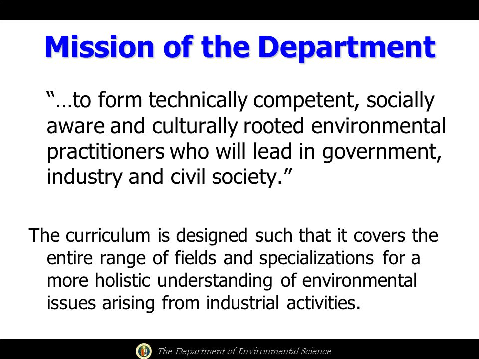 Mission of the Department …to form technically competent, socially aware and culturally rooted environmental practitioners who will lead in government, industry and civil society. The curriculum is designed such that it covers the entire range of fields and specializations for a more holistic understanding of environmental issues arising from industrial activities.