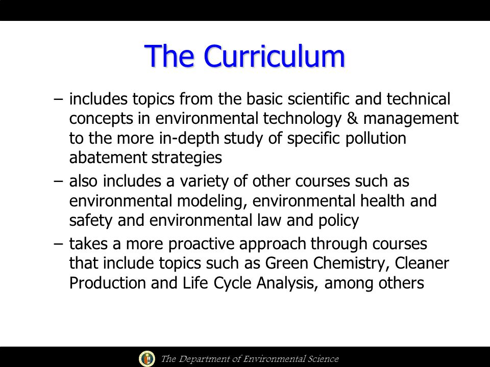 The Curriculum The Department of Environmental Science –includes topics from the basic scientific and technical concepts in environmental technology & management to the more in-depth study of specific pollution abatement strategies –also includes a variety of other courses such as environmental modeling, environmental health and safety and environmental law and policy –takes a more proactive approach through courses that include topics such as Green Chemistry, Cleaner Production and Life Cycle Analysis, among others