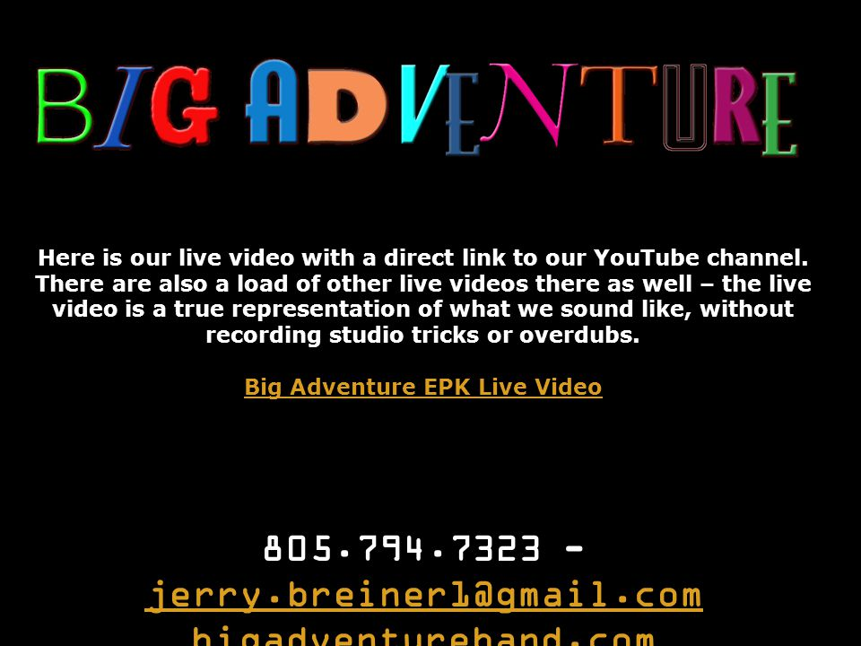 805.794.7323 - jerry.breiner1@gmail.com jerry.breiner1@gmail.com bigadventureband.com Here is our live video with a direct link to our YouTube channel.