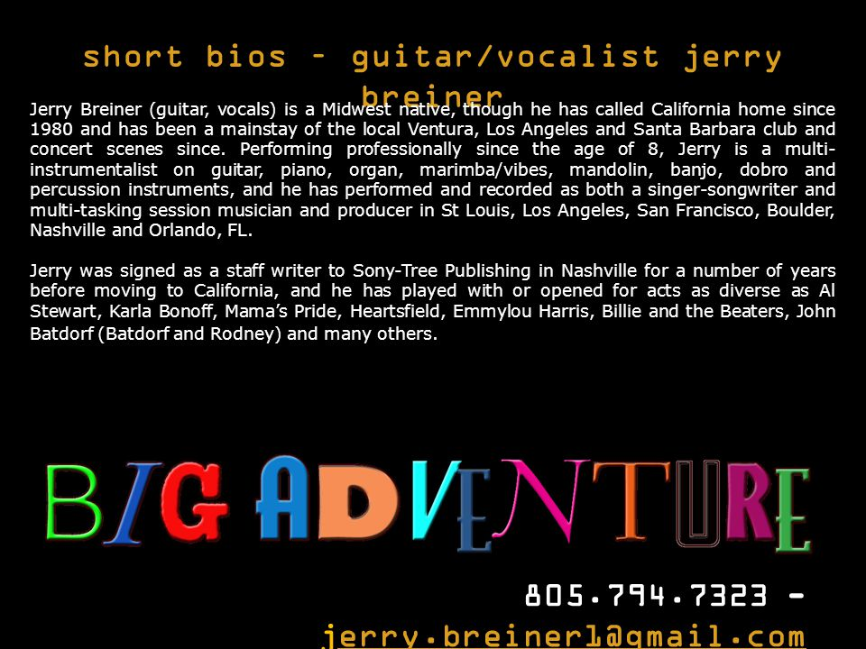 short bios – guitar/vocalist jerry breiner 805.794.7323 - jerry.breiner1@gmail.comerry.breiner1@gmail.com Jerry Breiner (guitar, vocals) is a Midwest native, though he has called California home since 1980 and has been a mainstay of the local Ventura, Los Angeles and Santa Barbara club and concert scenes since.