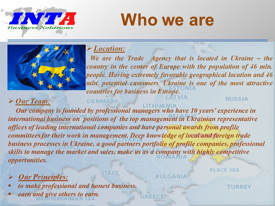 Who we are  Location: We are the Trade Agency that is located in Ukraine – the country in the center of Europe with the population of 46 mln.