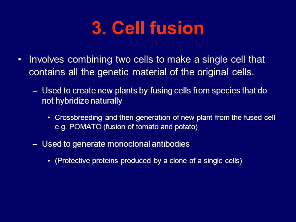 3. Cell fusion Involves combining two cells to make a single cell that contains all the genetic material of the original cells. –Used to create new pl