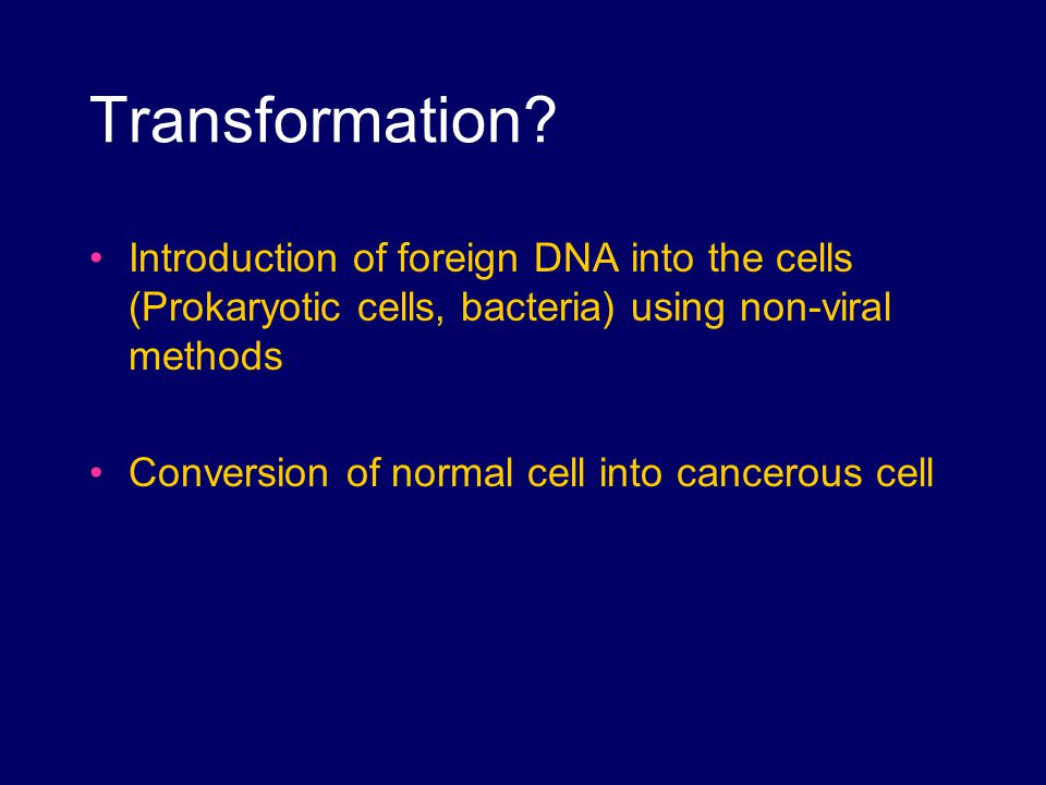 Transformation? Introduction of foreign DNA into the cells (Prokaryotic cells, bacteria) using non-viral methods Conversion of normal cell into cancer