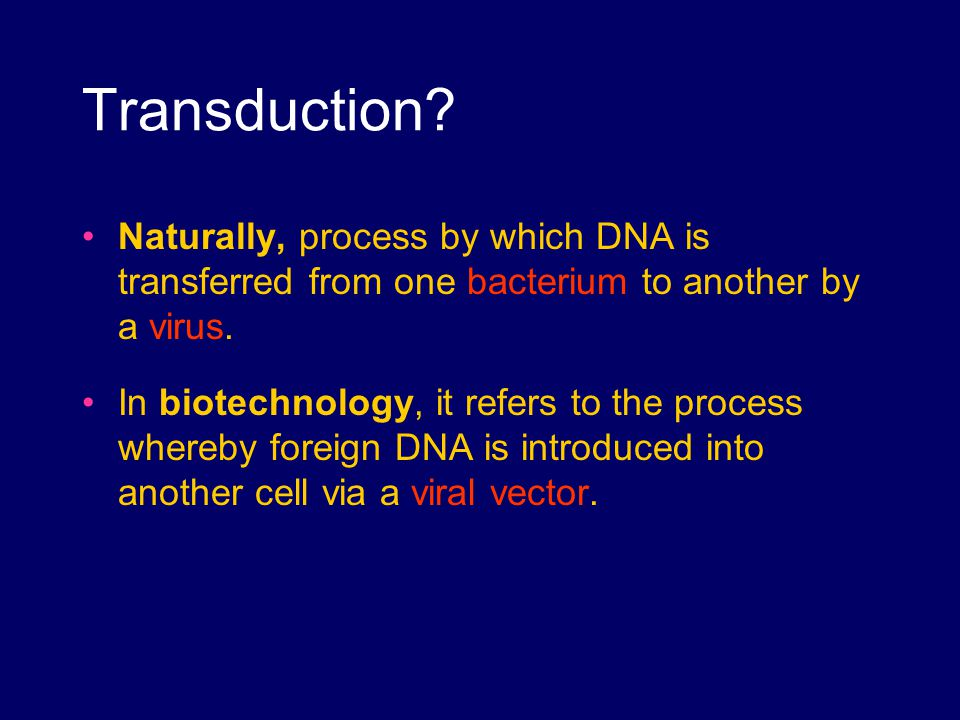 Transduction? Naturally, process by which DNA is transferred from one bacterium to another by a virus. In biotechnology, it refers to the process wher