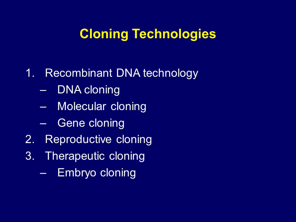 Cloning Technologies 1.Recombinant DNA technology –DNA cloning –Molecular cloning –Gene cloning 2.Reproductive cloning 3.Therapeutic cloning –Embryo c