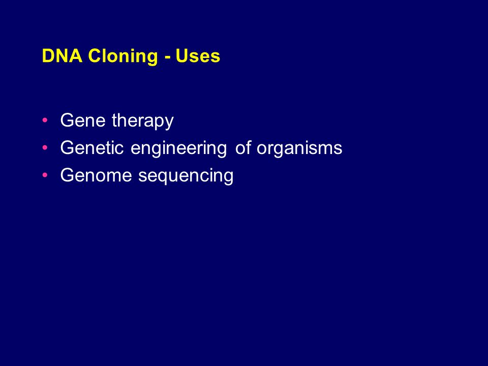 DNA Cloning - Uses Gene therapy Genetic engineering of organisms Genome sequencing