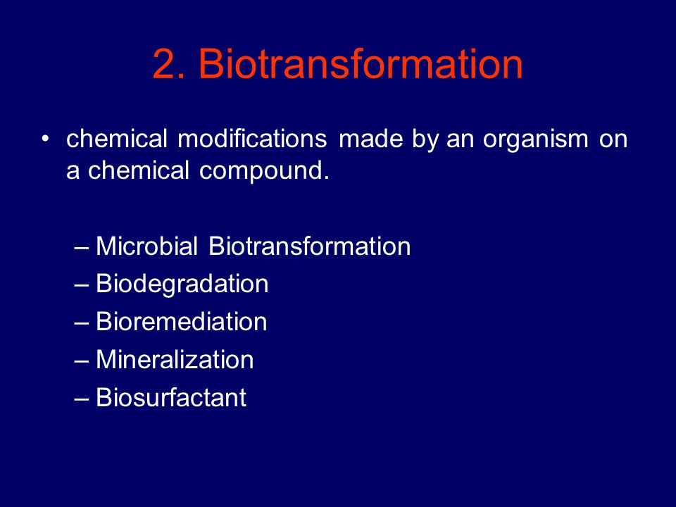 2. Biotransformation chemical modifications made by an organism on a chemical compound. –Microbial Biotransformation –Biodegradation –Bioremediation –