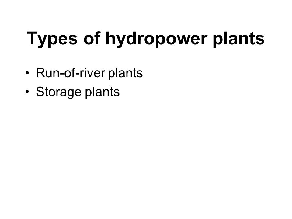 Types of hydropower plants Run-of-river plants Storage plants