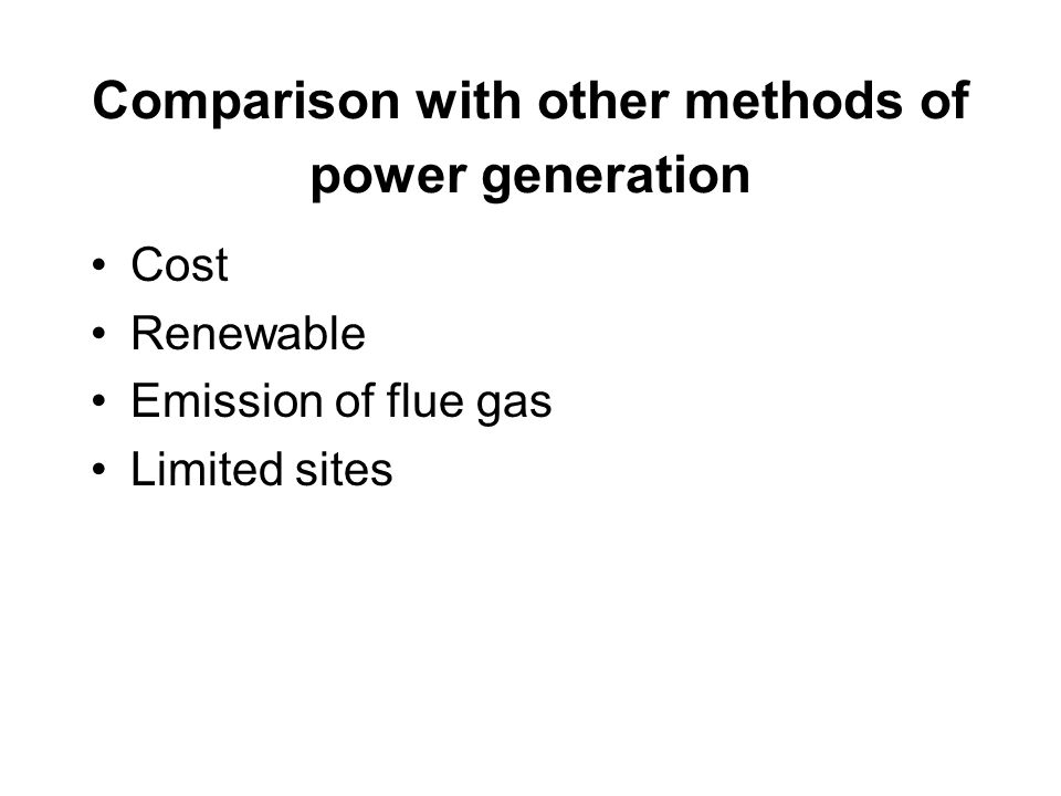 Comparison with other methods of power generation Cost Renewable Emission of flue gas Limited sites