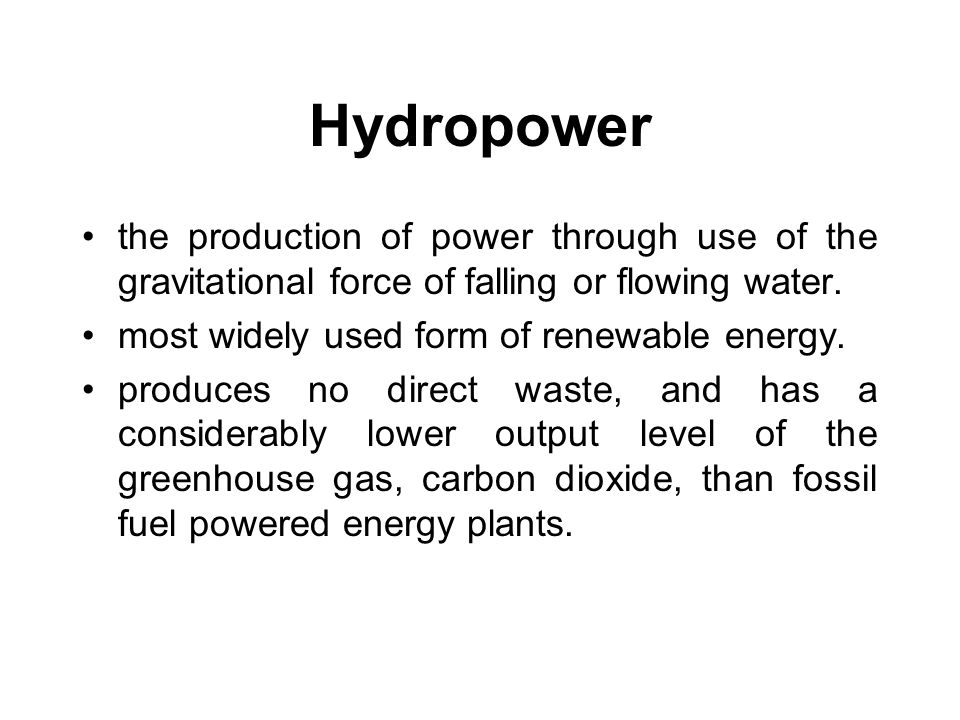 Hydropower the production of power through use of the gravitational force of falling or flowing water.