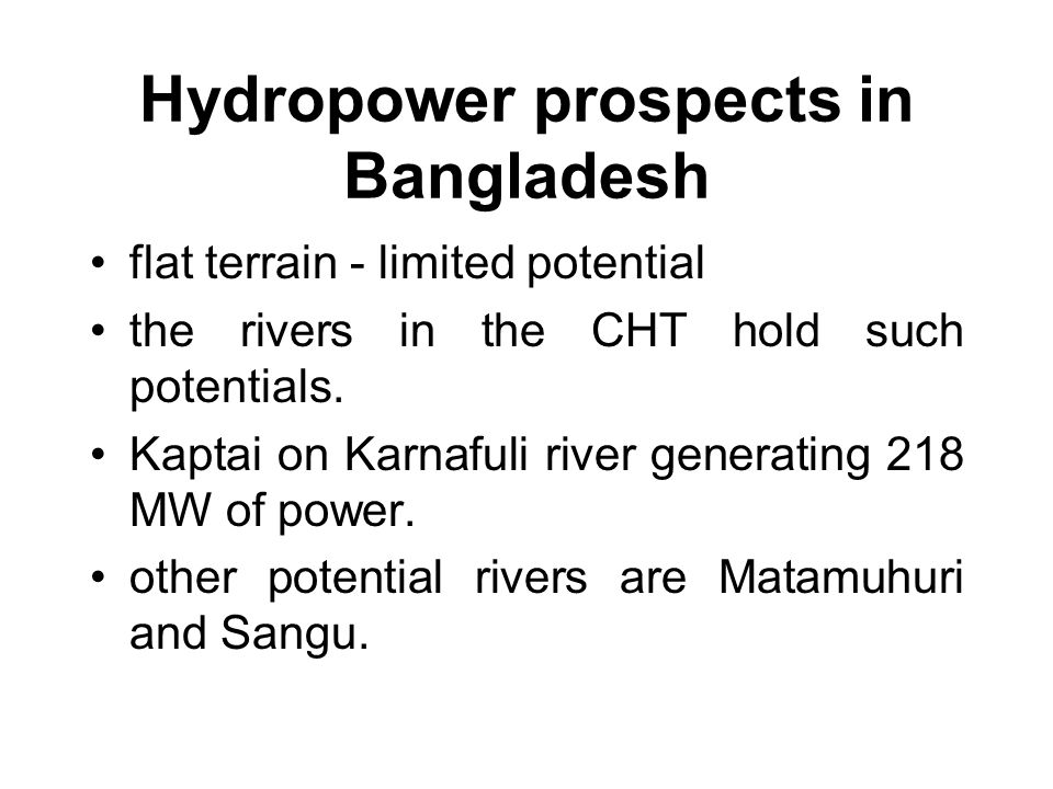 Hydropower prospects in Bangladesh flat terrain - limited potential the rivers in the CHT hold such potentials.