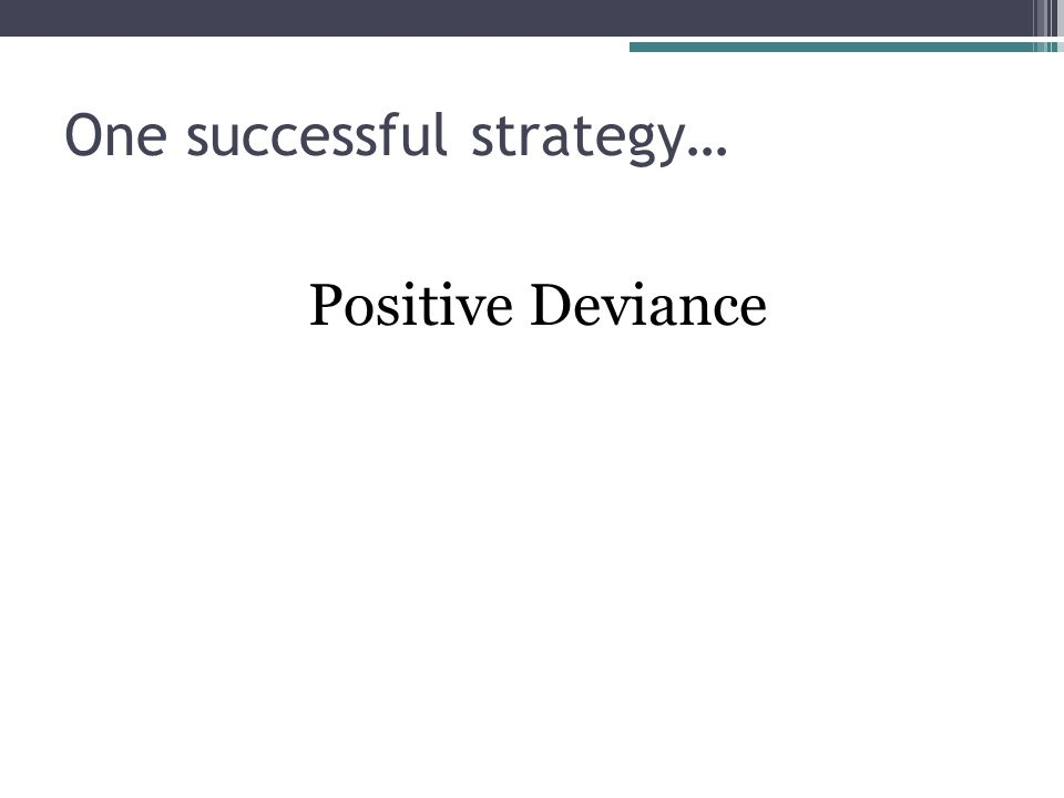 One successful strategy… Positive Deviance