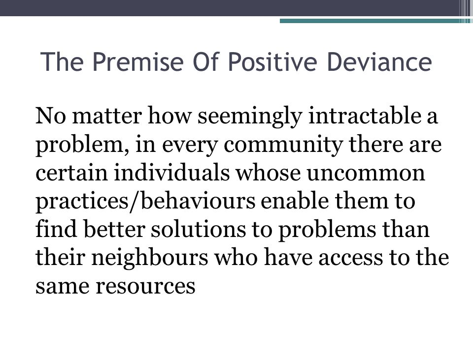 The Premise Of Positive Deviance No matter how seemingly intractable a problem, in every community there are certain individuals whose uncommon practices/behaviours enable them to find better solutions to problems than their neighbours who have access to the same resources
