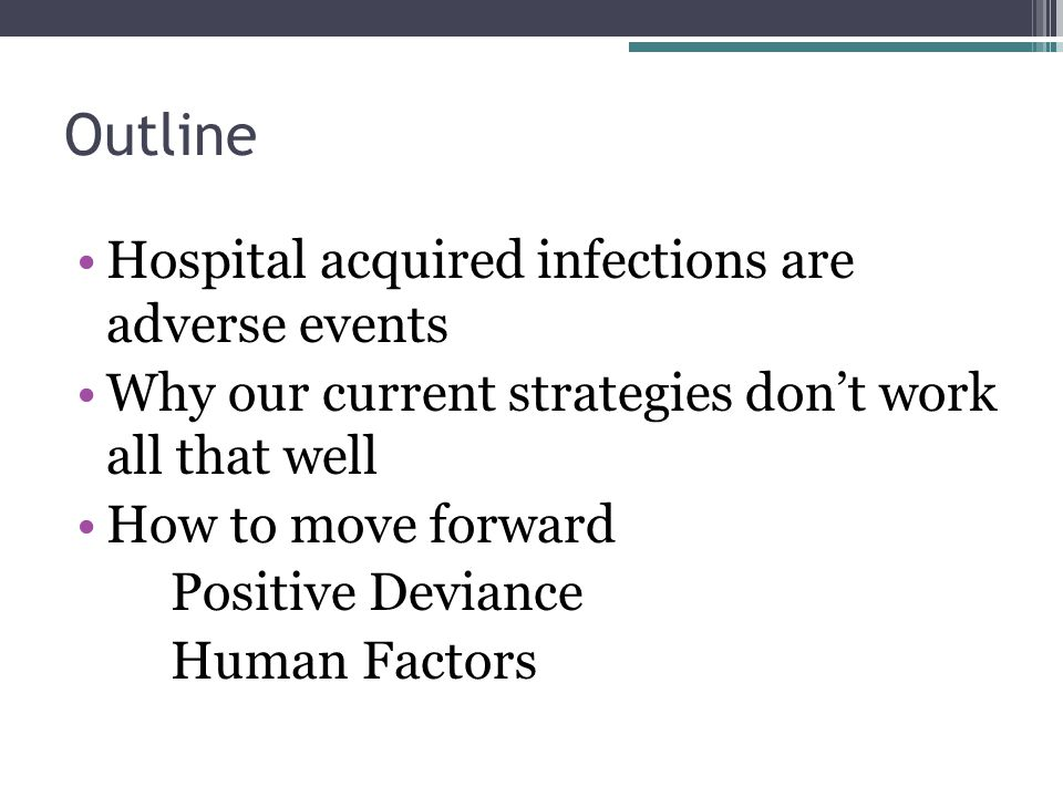Outline Hospital acquired infections are adverse events Why our current strategies don't work all that well How to move forward Positive Deviance Human Factors