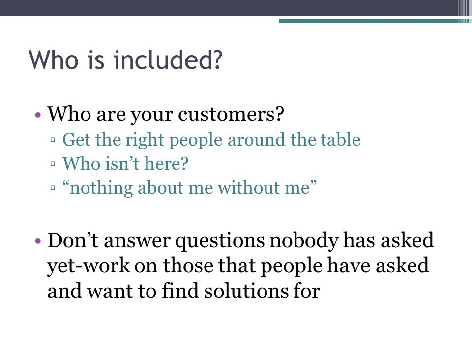 Who is included.Who are your customers. ▫Get the right people around the table ▫Who isn't here.