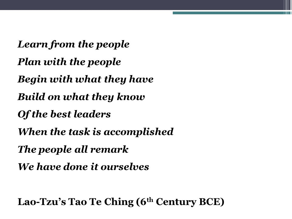 Learn from the people Plan with the people Begin with what they have Build on what they know Of the best leaders When the task is accomplished The people all remark We have done it ourselves Lao-Tzu's Tao Te Ching (6 th Century BCE)