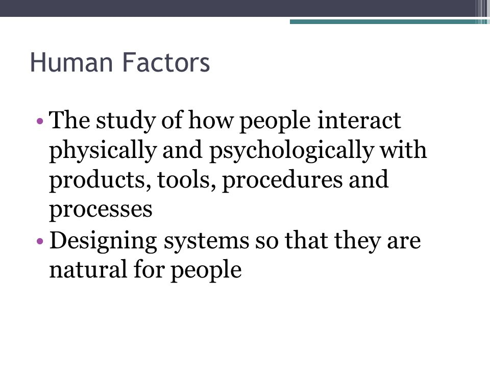 Human Factors The study of how people interact physically and psychologically with products, tools, procedures and processes Designing systems so that they are natural for people