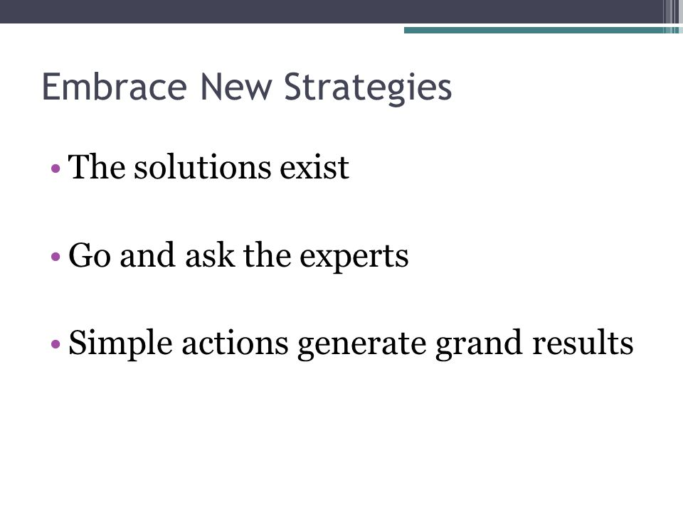Embrace New Strategies The solutions exist Go and ask the experts Simple actions generate grand results