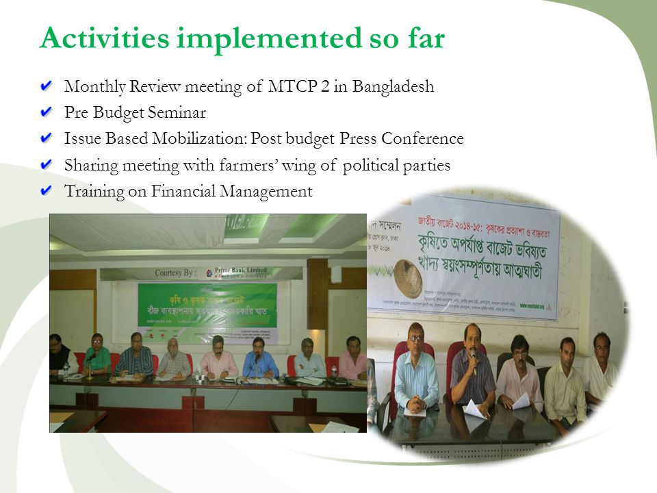 Activities implemented so far Monthly Review meeting of MTCP 2 in Bangladesh Pre Budget Seminar Issue Based Mobilization: Post budget Press Conference Sharing meeting with farmers' wing of political parties Training on Financial Management
