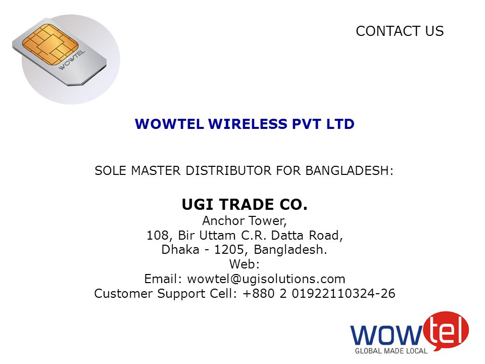 WOWTEL WIRELESS PVT LTD SOLE MASTER DISTRIBUTOR FOR BANGLADESH: UGI TRADE CO. Anchor Tower, 108, Bir Uttam C.R. Datta Road, Dhaka - 1205, Bangladesh.