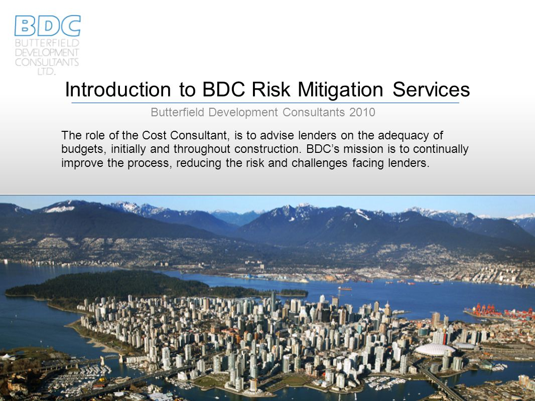 Introduction to BDC Risk Mitigation Services Butterfield Development Consultants 2010 The role of the Cost Consultant, is to advise lenders on the adequacy of budgets, initially and throughout construction.