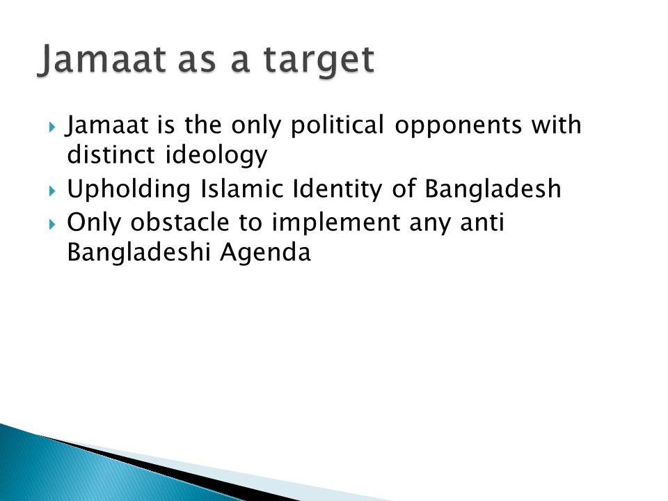  Jamaat is the only political opponents with distinct ideology  Upholding Islamic Identity of Bangladesh  Only obstacle to implement any anti Bangladeshi Agenda